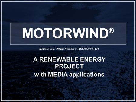 MOTORWIND ® A RENEWABLE ENERGY PROJECT with MEDIA applications International Patent Number # FR2005/0503404.