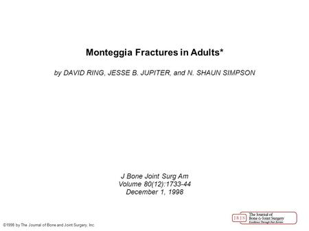 Monteggia Fractures in Adults* by DAVID RING, JESSE B. JUPITER, and N. SHAUN SIMPSON J Bone Joint Surg Am Volume 80(12):1733-44 December 1, 1998 ©1998.