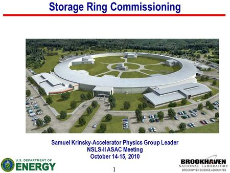 1 BROOKHAVEN SCIENCE ASSOCIATES Storage Ring Commissioning Samuel Krinsky-Accelerator Physics Group Leader NSLS-II ASAC Meeting October 14-15, 2010.