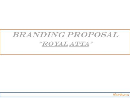 "BRANDING PROPOSAL ""ROYAL ATTA"" Hrishi Singh 2015."