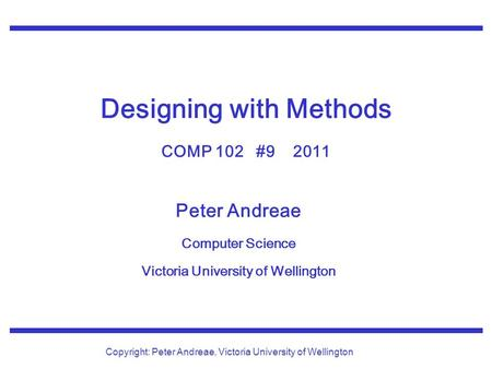 Peter Andreae Computer Science Victoria University of Wellington Copyright: Peter Andreae, Victoria University of Wellington Designing with Methods COMP.