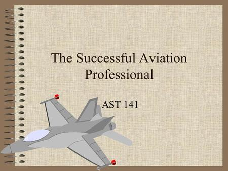 The Successful Aviation Professional AST 141. Professionalism Positive, courteous attitude Punctuality Appearance Good follow-through Concern for other.