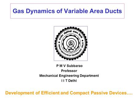 Gas Dynamics of Variable Area Ducts P M V Subbarao Professor Mechanical Engineering Department I I T Delhi Development of Efficient and Compact Passive.