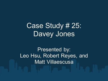 Case Study # 25: Davey Jones Presented by: Leo Hsu, Robert Reyes, and Matt Villaescusa.