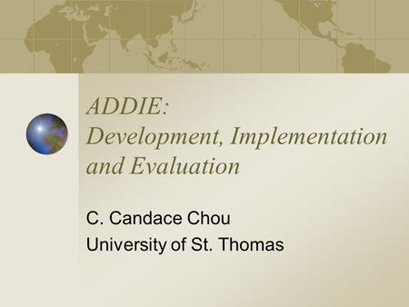 ADDIE: Development, Implementation and Evaluation C. Candace Chou University of St. Thomas.