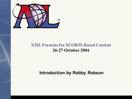1 XML Formats for SCORM-Based Content 26-27 October 2004 Introduction by Robby Robson.