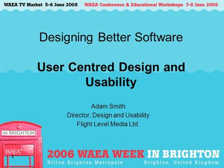 1 Designing Better Software User Centred Design and Usability Adam Smith Director, Design and Usability Flight Level <strong>Media</strong> Ltd.