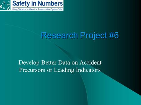 Research Project #6 Develop Better Data on Accident Precursors or Leading Indicators.
