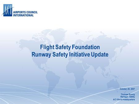 Flight Safety Foundation Runway Safety Initiative Update October 25, 2007 Thomas Romig Manager, Safety ACI World Headquarters.