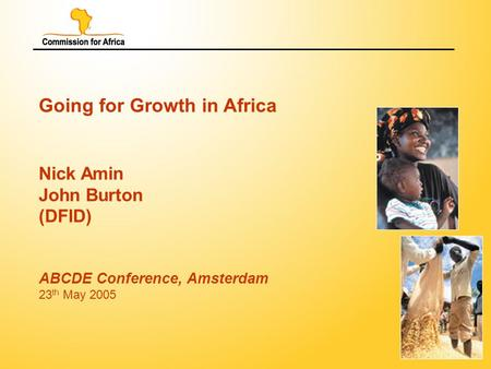 1 Going for Growth in Africa Nick Amin John Burton (DFID) ABCDE Conference, Amsterdam 23 th May 2005.