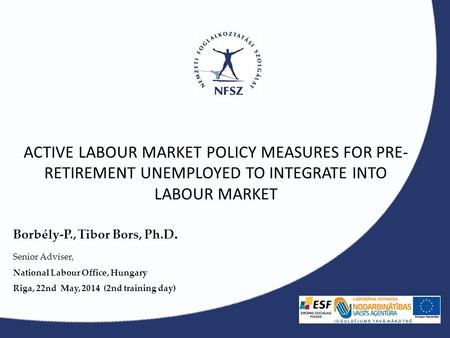 ACTIVE LABOUR MARKET POLICY MEASURES FOR PRE- RETIREMENT UNEMPLOYED TO INTEGRATE INTO LABOUR MARKET Borbély-P., Tibor Bors, Ph.D. Senior Adviser, National.