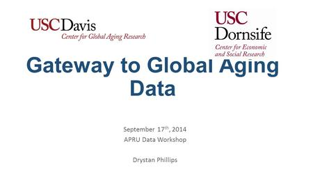 Gateway to Global Aging Data September 17 th, 2014 APRU Data Workshop Drystan Phillips.
