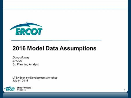ERCOT PUBLIC 7/14/2015 1 2016 Model Data Assumptions Doug Murray ERCOT Sr. Planning Analyst LTSA Scenario Development Workshop July 14, 2015.
