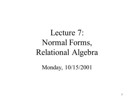 1 Lecture 7: Normal Forms, Relational Algebra Monday, 10/15/2001.