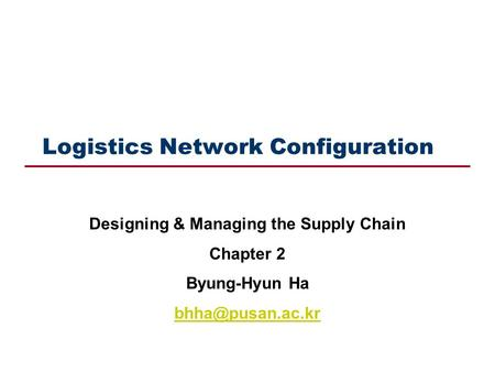 Logistics Network Configuration Designing & Managing the Supply Chain Chapter 2 Byung-Hyun Ha