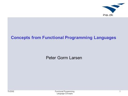 TIVDM2Functional Programming Language Concepts 1 Concepts from Functional Programming Languages Peter Gorm Larsen.