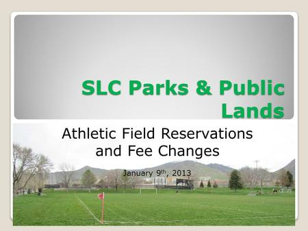 SLC Parks & Public Lands Athletic Field Reservations and Fee Changes January 9 th, 2013.