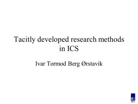HiST Tacitly developed research methods in ICS Ivar Tormod Berg Ørstavik.