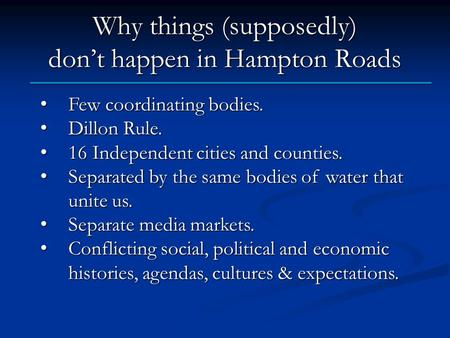 Why things (supposedly) don't happen in Hampton Roads Few coordinating bodies. Few coordinating bodies. Dillon Rule. Dillon Rule. 16 Independent cities.