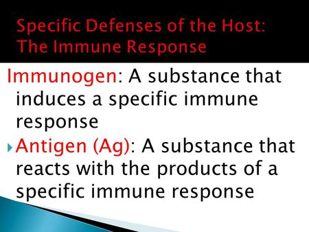 Immunogen: A substance that induces a specific immune response  Antigen (Ag): A substance that reacts with the products of a specific immune response.