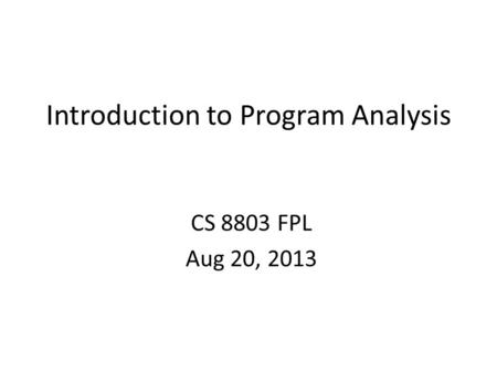 Introduction to Program Analysis CS 8803 FPL Aug 20, 2013.