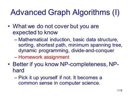 1/15 Advanced Graph Algorithms (I) What we do not cover but you are expected to know –Mathematical induction, basic data structure, sorting, shortest path,