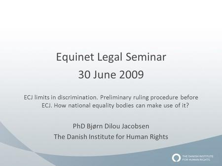 Equinet Legal Seminar 30 June 2009 ECJ limits in discrimination. Preliminary ruling procedure before ECJ. How national equality bodies can make use of.