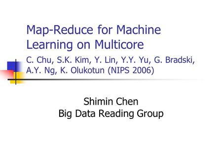 Map-Reduce for Machine Learning on Multicore C. Chu, S.K. Kim, Y. Lin, Y.Y. Yu, G. Bradski, A.Y. Ng, K. Olukotun (NIPS 2006) Shimin Chen Big Data Reading.