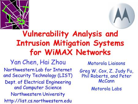 Vulnerability Analysis and Intrusion Mitigation Systems for WiMAX Networks Yan Chen, Hai Zhou Northwestern Lab for Internet and Security Technology (LIST)