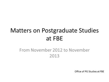 Matters on Postgraduate Studies at FBE From November 2012 to November 2013 Office of PG Studies at FBE.