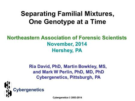 Separating Familial Mixtures, One Genotype at a Time Northeastern Association of Forensic Scientists November, 2014 Hershey, PA Ria David, PhD, Martin.