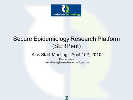 Secure Epidemiology Research Platform (SERPent) Kick Start Meeting - April 15 th, 2010 Pascal Heus