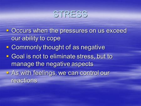 STRESS  Occurs when the pressures on us exceed our ability to cope  Commonly thought of as negative  Goal is not to eliminate stress, but to manage.