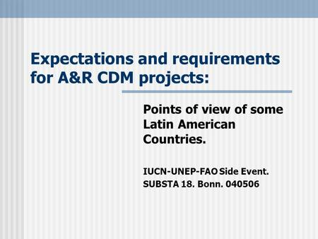 Expectations and requirements for A&R CDM projects: Points of view of some Latin American Countries. IUCN-UNEP-FAO Side Event. SUBSTA 18. Bonn. 040506.