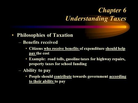 Chapter 6 Understanding Taxes Philosophies of Taxation –Benefits received Citizens who receive benefits of expenditure should help pay the cost Example: