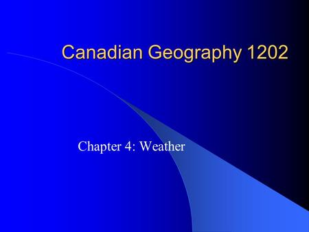 Canadian Geography 1202 Chapter 4: Weather. Weather and Climate Weather: the current atmospheric conditions (temperature, wind speed, precipitation, cloud.