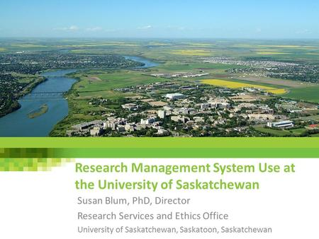 Research Management System Use at the University of Saskatchewan Susan Blum, PhD, Director Research Services and Ethics Office University of Saskatchewan,