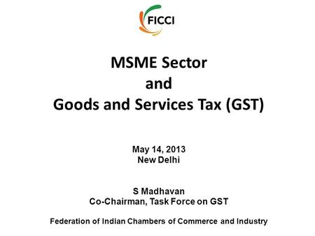 MSME Sector and Goods and Services Tax (GST) May 14, 2013 New Delhi S Madhavan Co-Chairman, Task Force on GST Federation of Indian Chambers of Commerce.