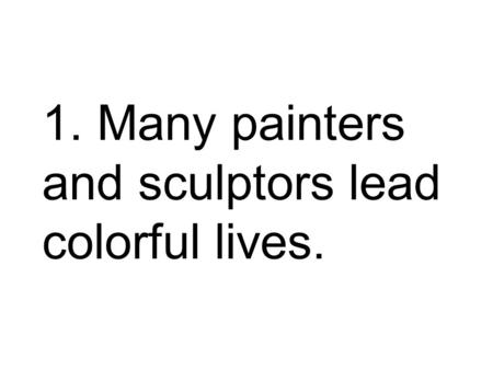 1. Many painters and sculptors lead colorful lives.