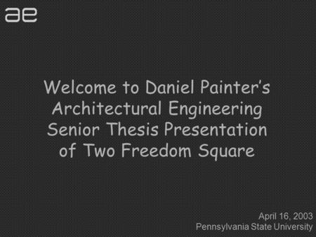 Welcome to Daniel Painter's Architectural Engineering Senior Thesis Presentation of Two Freedom Square April 16, 2003 Pennsylvania State University.