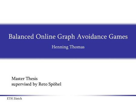Balanced Online Graph Avoidance Games Henning Thomas Master Thesis supervised by Reto Spöhel ETH Zürich TexPoint fonts used in EMF. Read the TexPoint manual.