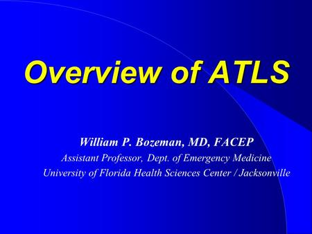 Overview of ATLS William P. Bozeman, MD, FACEP Assistant Professor, Dept. of Emergency Medicine University of Florida Health Sciences Center / Jacksonville.