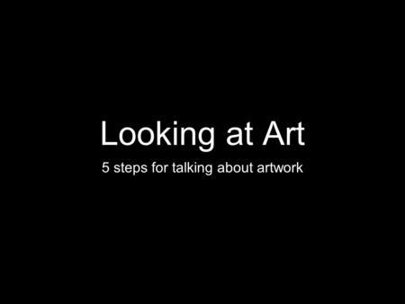Looking at Art 5 steps for talking about artwork.