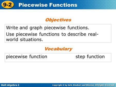 Holt Algebra 2 9-2 Piecewise Functions Write and graph piecewise functions. Use piecewise functions to describe real- world situations. Objectives piecewise.
