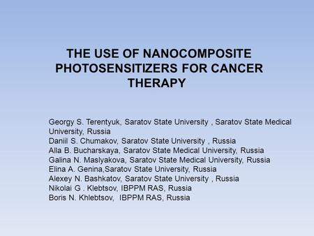 THE USE OF NANOCOMPOSITE PHOTOSENSITIZERS FOR CANCER THERAPY Georgy S. Terentyuk, Saratov State University, Saratov State Medical University, Russia Daniil.
