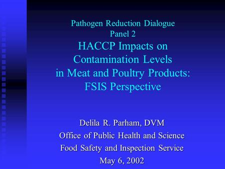 Pathogen Reduction Dialogue Panel 2 HACCP Impacts on Contamination Levels in Meat and Poultry Products: FSIS Perspective Delila R. Parham, DVM Office of.