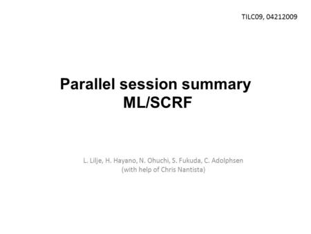 Parallel session summary ML/SCRF L. Lilje, H. Hayano, N. Ohuchi, S. Fukuda, C. Adolphsen (with help of Chris Nantista) TILC09, 04212009.