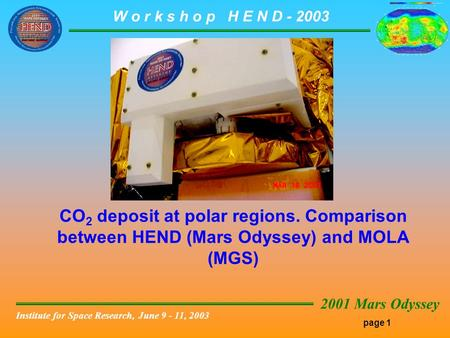 Page 1 W o r k s h o p H E N D - 2003 2001 Mars Odyssey Institute for Space Research, June 9 - 11, 2003 CO 2 deposit at polar regions. Comparison between.