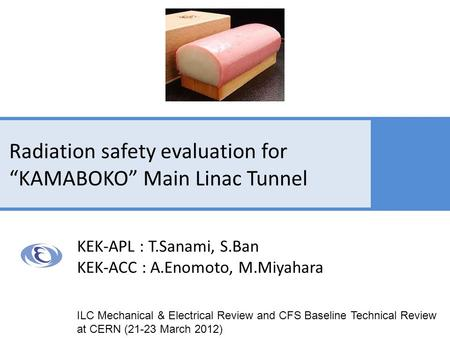 "Radiation safety evaluation for ""KAMABOKO"" Main Linac Tunnel KEK-APL : T.Sanami, S.Ban KEK-ACC : A.Enomoto, M.Miyahara ILC Mechanical & Electrical Review."