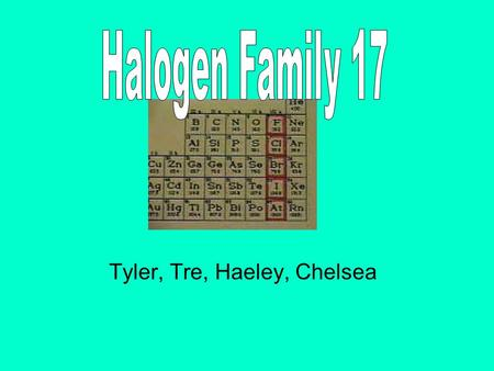 Tyler, Tre, Haeley, Chelsea. -Halogen contains the elements in group 17- Fluorine, Chlorine, Iodine, Astatine -All elements have 7 valence electrons -Most.